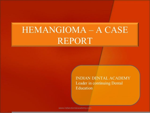 HEMANGIOMA – A CASE REPORT INDIAN DENTAL ACADEMY Leader in continuing Dental Education www.indiandentalacademy.com
