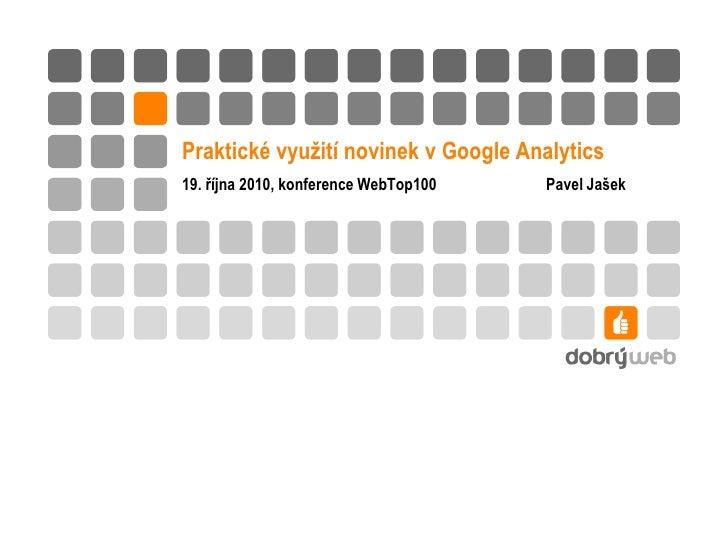 Praktické využití novinek v Google Analytics 19. října 2010, konference WebTop100   Pavel Jašek