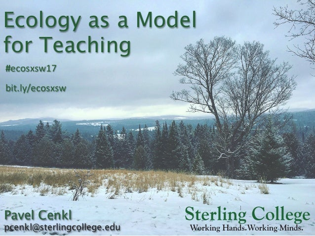 Ecology as a Model for Teaching Pavel Cenkl pcenkl@sterlingcollege.edu #ecosxsw17	 bit.ly/ecosxsw