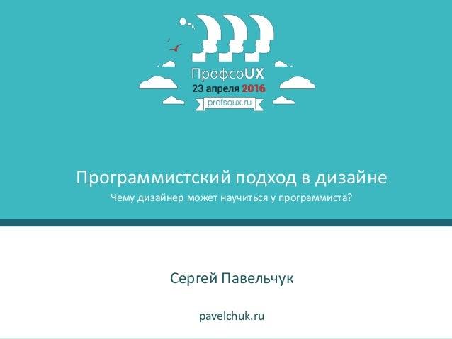 1 Сергей Павельчук pavelchuk.ru Программистский подход в дизайне Чему дизайнер может научиться у программиста?
