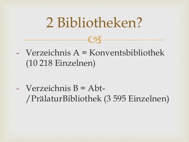  - Verzeichnis A = Konventsbibliothek (10 218 Einzelnen) - Verzeichnis B = Abt- /PrälaturBibliothek (3 595 Einzelnen) 2 B...