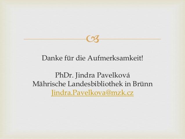  Danke für die Aufmerksamkeit! PhDr. Jindra Pavelková Mährische Landesbibliothek in Brünn Jindra.Pavelkova@mzk.cz