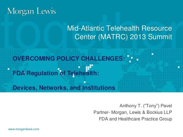 together Mid-Atlantic Telehealth Resource Center (MATRC) 2013 Summit  OVERCOMING POLICY CHALLENGES: FDA Regulation of Tele...