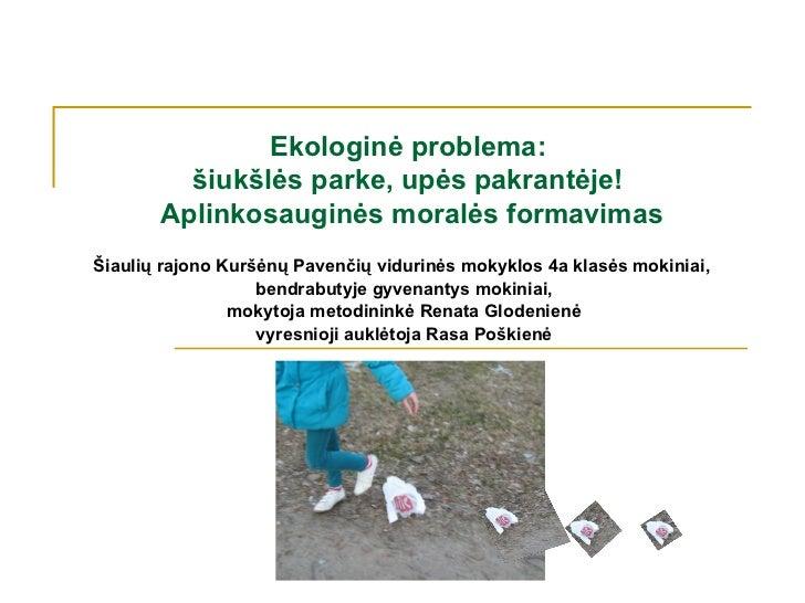 Ekologinė problema:         šiukšlės parke, upės pakrantėje!       Aplinkosauginės moralės formavimasŠiaulių rajono Kuršėn...