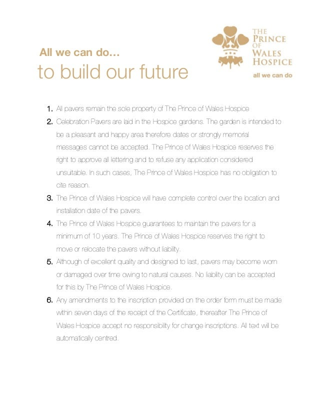All we can do… to build our future 1. All pavers remain the sole property of The Prince of Wales Hospice 2. Celebration Pa...