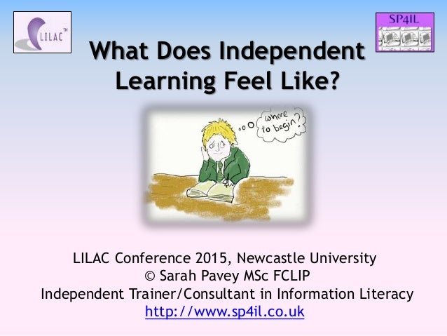 What Does Independent Learning Feel Like? LILAC Conference 2015, Newcastle University © Sarah Pavey MSc FCLIP Independent ...