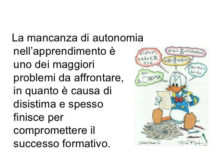 La mancanza di autonomianell'apprendimento èuno dei maggioriproblemi da affrontare,in quanto è causa didisistima e spessof...