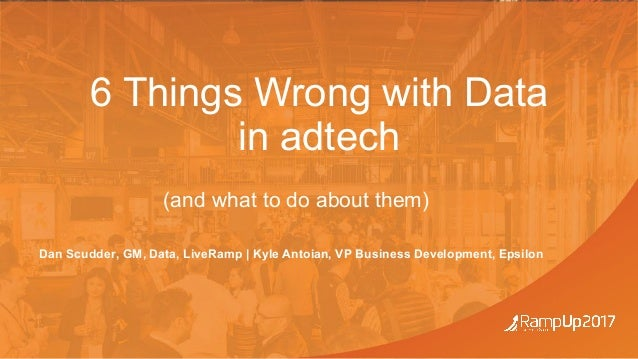 #RampUp17 6 Things Wrong with Data in adtech (and what to do about them) Dan Scudder, GM, Data, LiveRamp | Kyle Antoian, V...