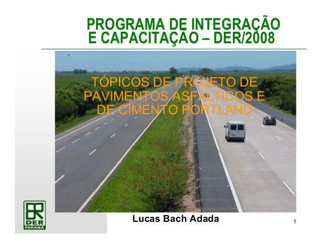 1 PROGRAMA DE INTEGRAÇÃO E CAPACITAÇÃO – DER/2008 Lucas Bach Adada TÓPICOS DE PROJETO DE PAVIMENTOS ASFÁLTICOS E DE CIMENT...