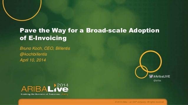 #AribaLIVE Pave the Way for a Broad-scale Adoption of E-Invoicing Bruno Koch, CEO, Billentis @kochbillentis April 10, 2014...