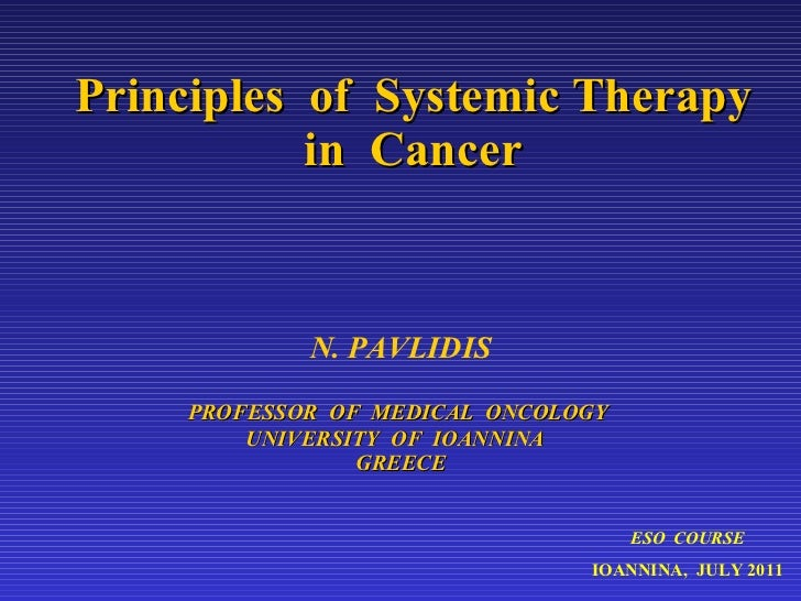 Principles  of  Systemic Therapy in  Cancer N. PAVLIDIS PROFESSOR  OF  MEDICAL  ONCOLOGY  UNIVERSITY  OF  IOANNINA  GREECE...