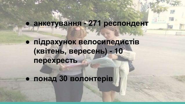 ● анкетування - 271 респондент ● підрахунок велосипедистів (квітень, вересень) - 10 перехресть ● понад 30 волонтерів