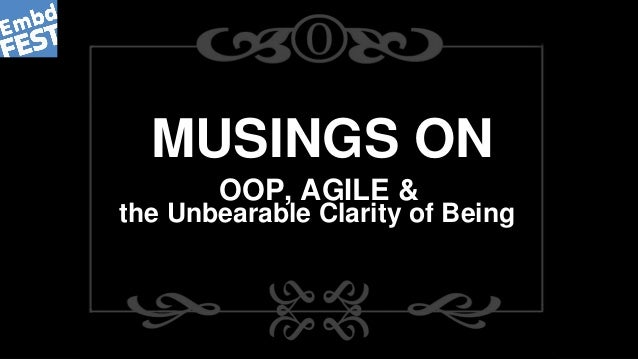 MUSINGS ON OOP, AGILE & the Unbearable Clarity of Being