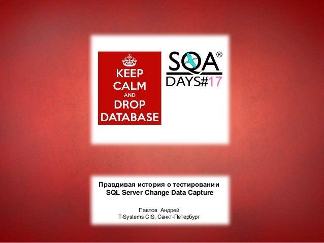 Правдивая история о тестировании SQL Server Change Data Capture Павлов Андрей T-Systems CIS, Санкт-Петербург