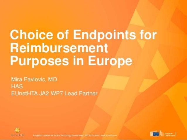 Choice of Endpoints for Reimbursement Purposes in Europe Mira Pavlovic, MD HAS EUnetHTA JA2 WP7 Lead Partner  European net...