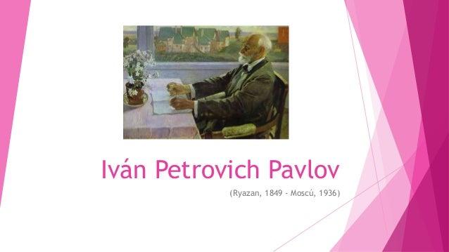 Iván Petrovich Pavlov           (Ryazan, 1849 - Moscú, 1936)