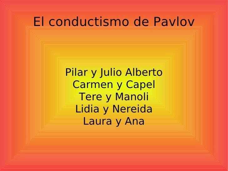 El conductismo de Pavlov Pilar y Julio Alberto Carmen y Capel Tere y Manoli Lidia y Nereida Laura y Ana