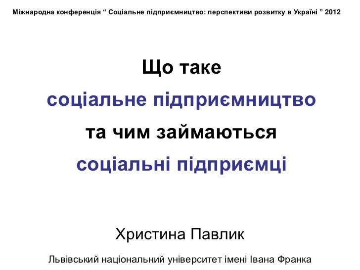 """Міжнародна конференція """" Соціальне підприємництво: перспективи розвитку в Україні """" 2012                                  ..."""
