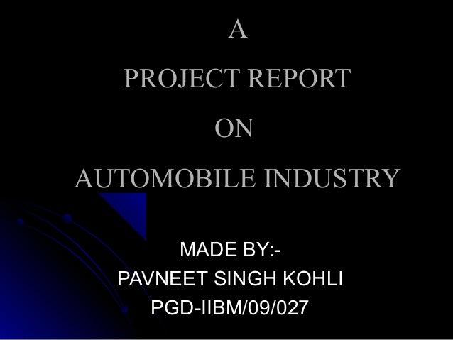 AA PROJECT REPORTPROJECT REPORT ONON AUTOMOBILE INDUSTRYAUTOMOBILE INDUSTRY MADE BY:-MADE BY:- PAVNEET SINGH KOHLIPAVNEET ...