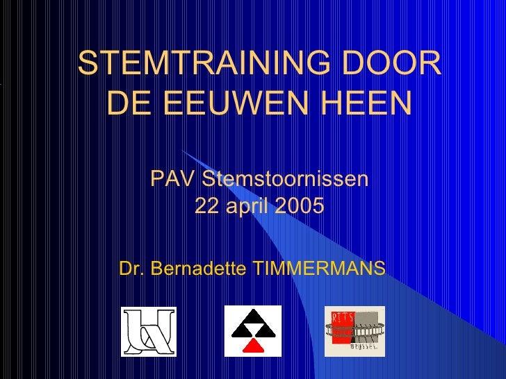 Dr. Bernadette   TIMMERMANS STEMTRAINING DOOR DE EEUWEN HEEN PAV Stemstoornissen 22 april 2005