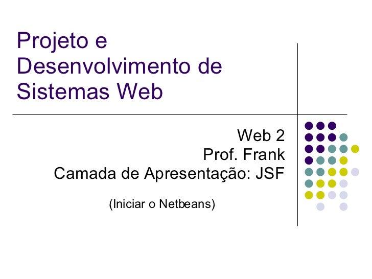 Projeto e Desenvolvimento de Sistemas Web Web 2 Prof. Frank Camada de Apresentação: JSF (Iniciar o Netbeans)