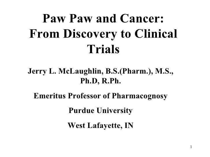 Paw Paw and Cancer: From Discovery to Clinical Trials Jerry L. McLaughlin, B.S.(Pharm.), M.S., Ph.D, R.Ph. Emeritus Profes...