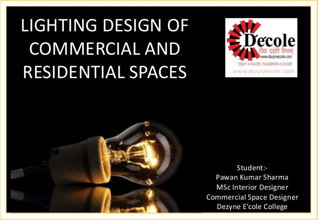 LIGHTING DESIGN OF COMMERCIAL AND RESIDENTIAL SPACES  www.dezyneecole.com  Student:-  PawanKumar Sharma  MSc Interior Desi...