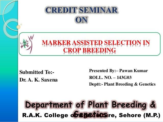 MARKER ASSISTED SELECTION IN CROP BREEDING Presented By:– Pawan Kumar ROLL. NO. – 143G03 Deptt:- Plant Breeding & Genetics...