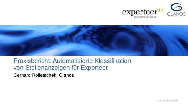 1 © 2015 Glanos GmbH© 2015 Glanos GmbH Praxisbericht: Automatisierte Klassifikation von Stellenanzeigen für Experteer Ger...