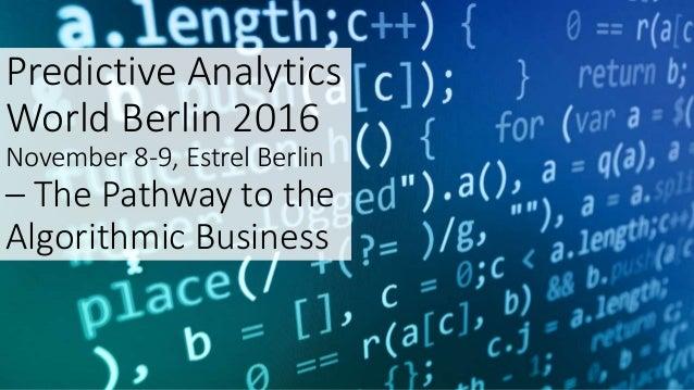 Predictive Analytics World Berlin 2016 November 8-9, Estrel Berlin – The Pathway to the Algorithmic Business