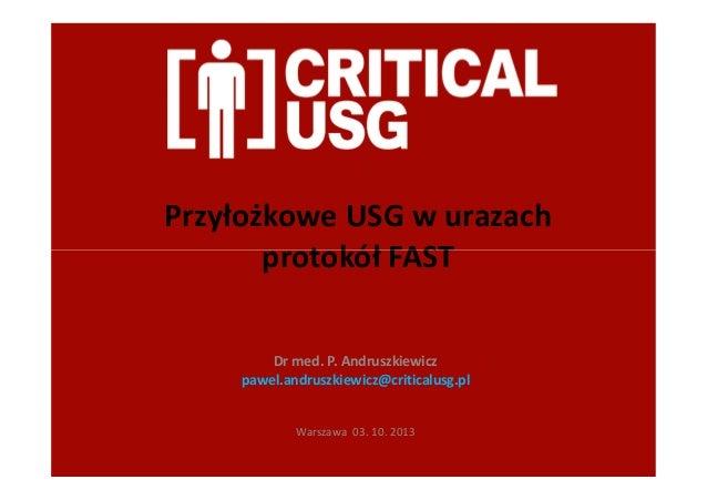 Przyłożkowe USG w urazach protokół FASTprotokół FAST Dr med. P. Andruszkiewicz pawel.andruszkiewicz@criticalusg.pl Warszaw...