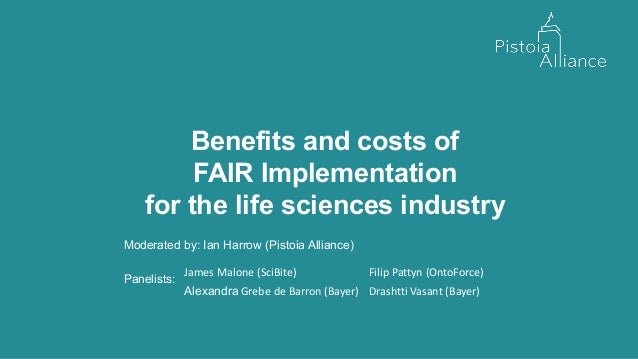 Benefits and costs of FAIR Implementation for the life sciences industry Moderated by: Ian Harrow (Pistoia Alliance) Panel...