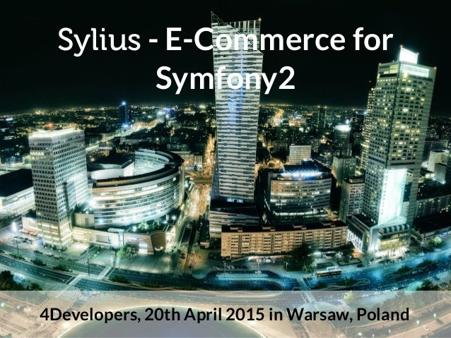 Sylius - E-Commerce for Symfony2 4Developers, 20th April 2015 in Warsaw, Poland