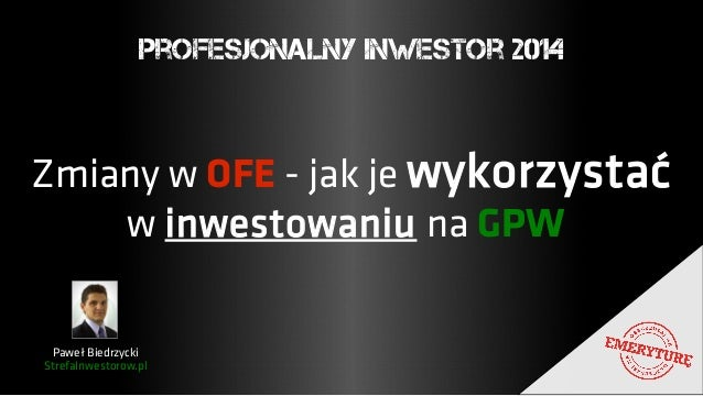 Profesjonalny Inwestor 2014  Zmiany w OFE - jak je wykorzystać  w inwestowaniu na GPW  Paweł Biedrzycki  StrefaInwestorow....
