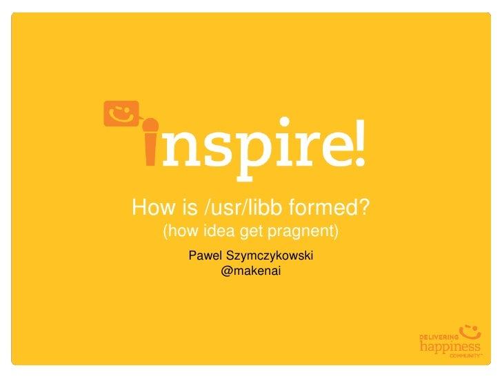 How is /usr/libb formed?   (how idea get pragnent)      Pawel Szymczykowski           @makenai