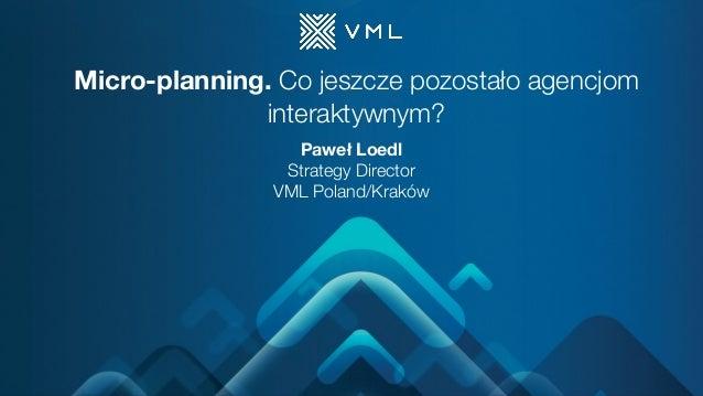 Micro-planning. Co jeszcze pozostało agencjom interaktywnym? Paweł Loedl Strategy Director VML Poland/Kraków