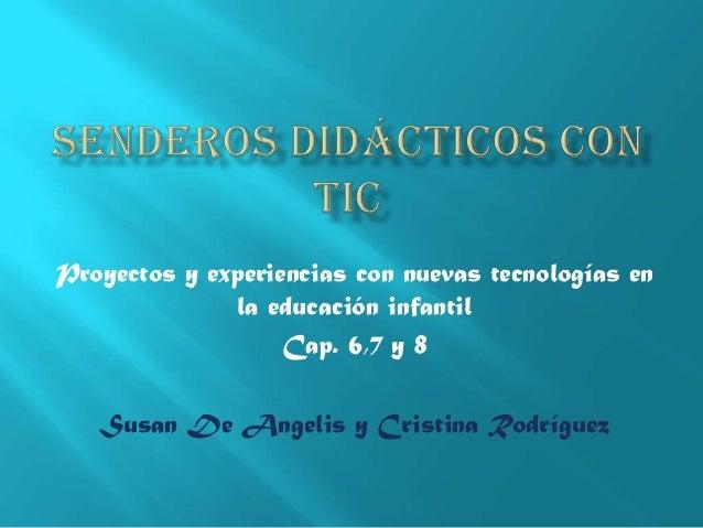 Proyectos y experiencias con nuevas tecnologías en la educación infantil Cap. 6,7 y 8 Susan De Angelis y Cristina Rodrígue...
