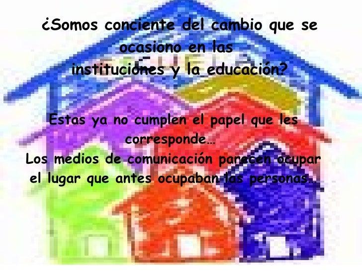 ¿Somos conciente del cambio que se ocasiono en las  instituciones y la educación? Estas ya no cumplen el papel que les cor...