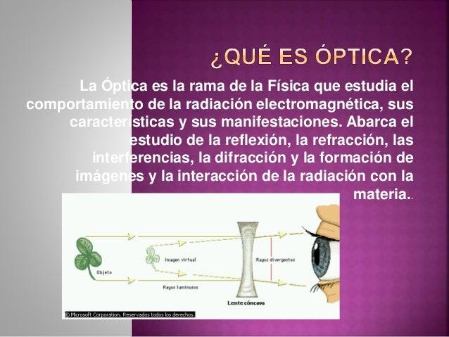 La Óptica es la rama de la Física que estudia el comportamiento de la radiación electromagnética, sus características y su...