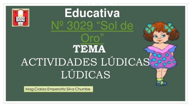"Institución  Educativa  Nº 3029 ""Sol de  Oro""  TEMA  ACTIVIDADES LÚDICAS  LÚDICAS  Mag.Clariza Emperatriz Silva Chumbe"