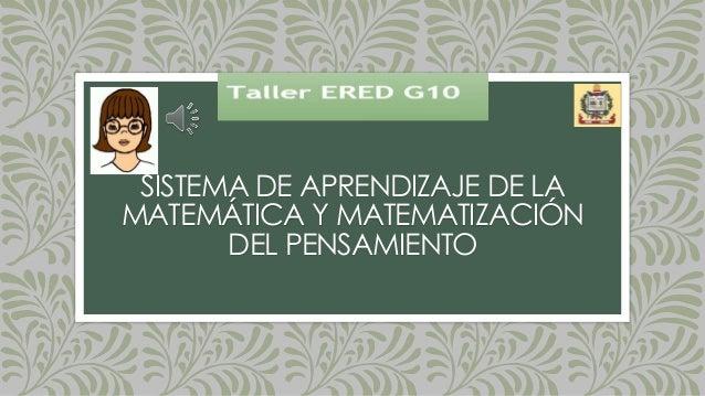 SISTEMA DE APRENDIZAJE DE LA MATEMÁTICA Y MATEMATIZACIÓN DEL PENSAMIENTO Slide 2