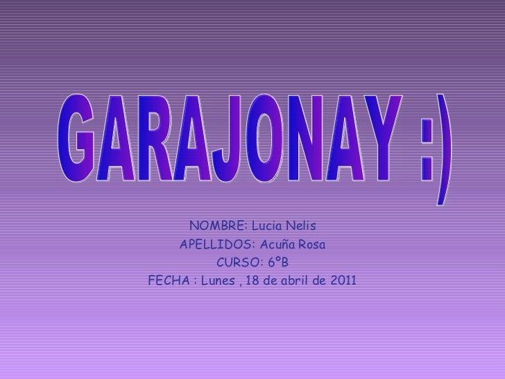 NOMBRE: Lucia Nelis APELLIDOS: Acuña Rosa CURSO: 6ºB FECHA : Lunes , 18 de abril de 2011 GARAJONAY :)