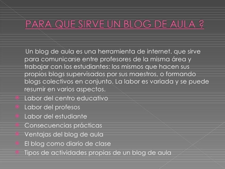 <ul><li>Un blog de aula es una herramienta de internet. que sirve para comunicarse entre profesores de la misma área y tra...