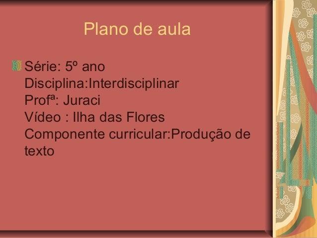 Plano de aula Série: 5º ano Disciplina:Interdisciplinar Profª: Juraci Vídeo : Ilha das Flores Componente curricular:Produç...