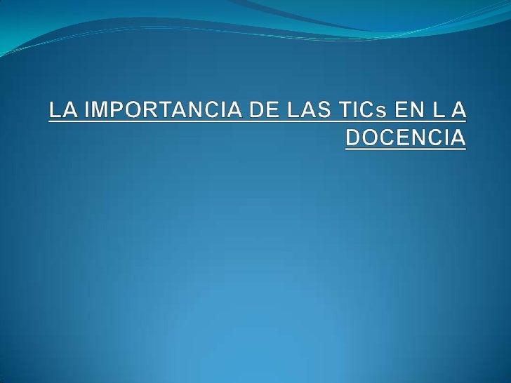 LA IMPORTANCIA DE LAS TICs EN L A DOCENCIA<br />