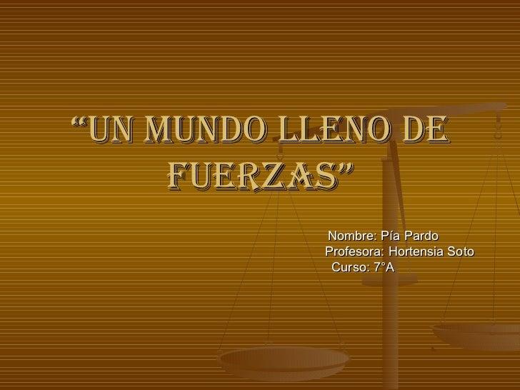 """Un MUndo lleno de     FUerzas""            Nombre: Pía Pardo            Profesora: Hortensia Soto             Curso: 7°A"