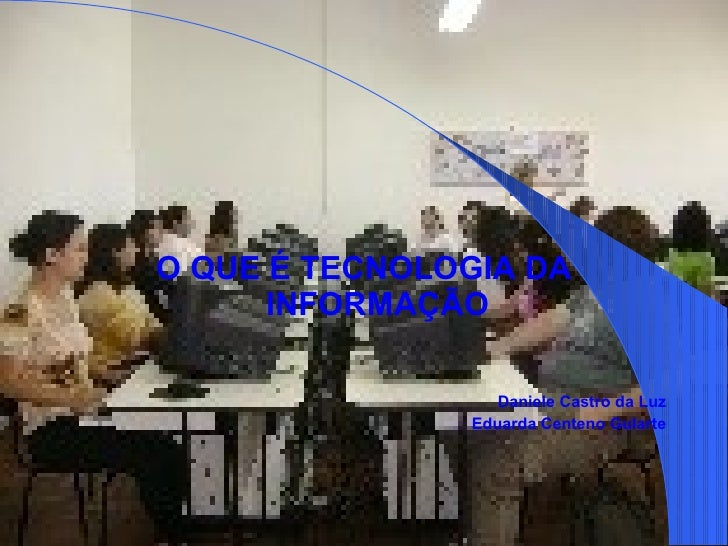 <ul><li>O QUE É TECNOLOGIA DA INFORMAÇÃO </li></ul><ul><li>Daniele Castro da Luz </li></ul><ul><li>Eduarda Centeno Gularte...