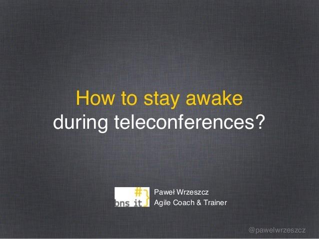 @pawelwrzeszcz How to stay awake during teleconferences? Paweł Wrzeszcz Agile Coach & Trainer