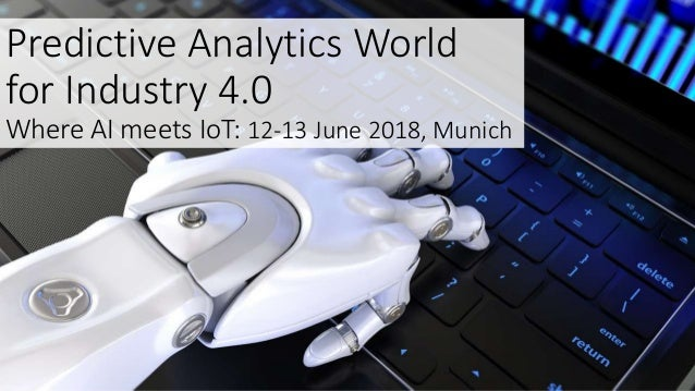 Predictive Analytics World for Industry 4.0 Where AI meets IoT: 12-13 June 2018, Munich
