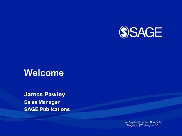 Welcome James Pawley Sales Manager SAGE Publications Los Angeles | London | New Delhi Singapore | Washington DC